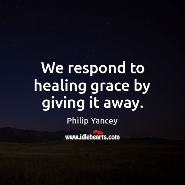 We respond to healing grace by giving it away. Image