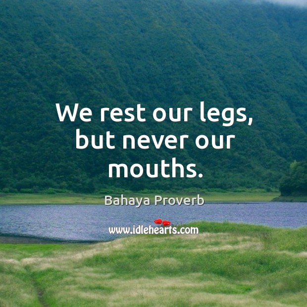 We rest our legs, but never our mouths. Bahaya Proverbs Image
