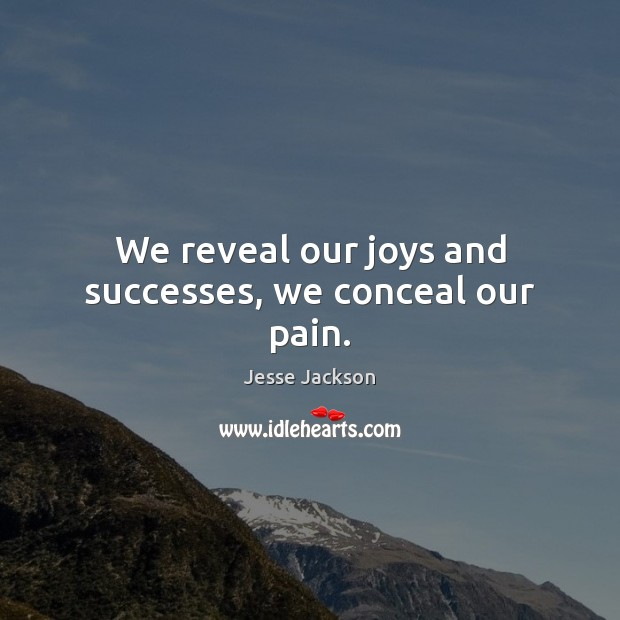 We reveal our joys and successes, we conceal our pain. Jesse Jackson Picture Quote