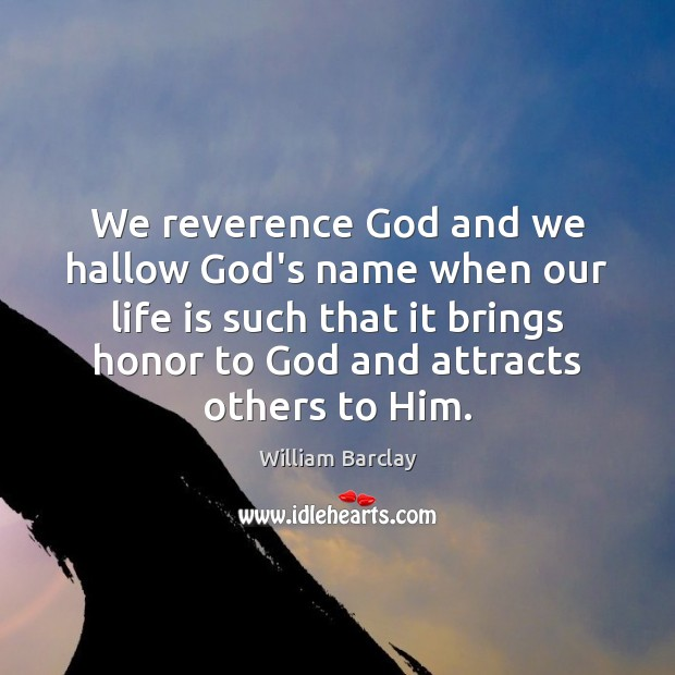 We reverence God and we hallow God's name when our life is Image