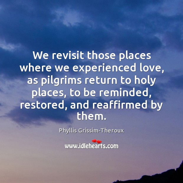 Phyllis Grissim-Theroux Picture Quote image saying: We revisit those places where we experienced love, as pilgrims return to