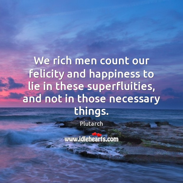 Image, We rich men count our felicity and happiness to lie in these