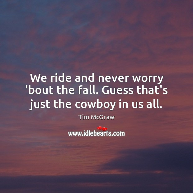We ride and never worry 'bout the fall. Guess that's just the cowboy in us all. Tim McGraw Picture Quote