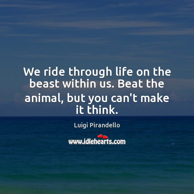 Image, We ride through life on the beast within us. Beat the animal, but you can't make it think.
