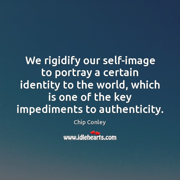 Image, We rigidify our self-image to portray a certain identity to the world,