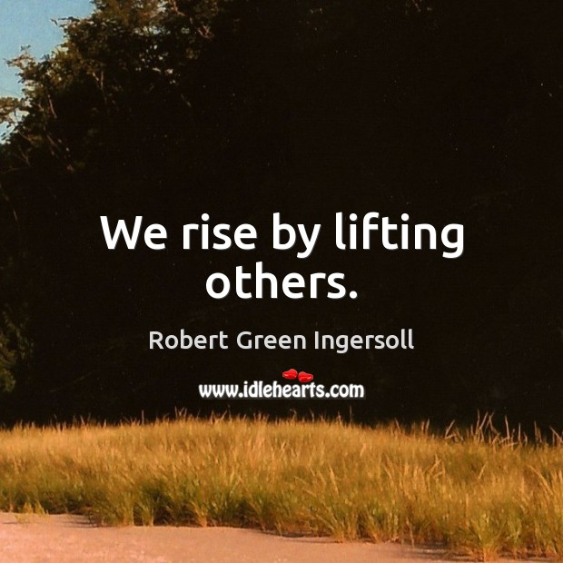 We rise by lifting others. Robert Green Ingersoll Picture Quote