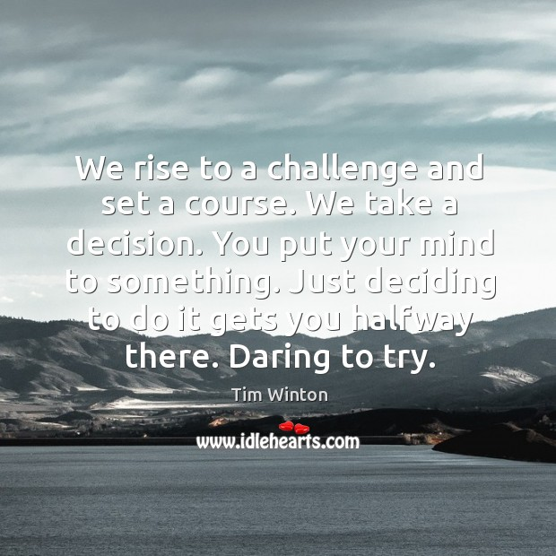 We rise to a challenge and set a course. We take a Tim Winton Picture Quote