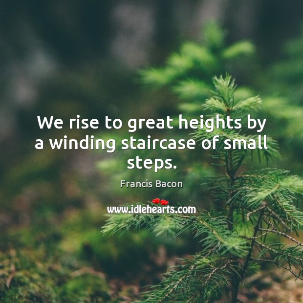 We rise to great heights by a winding staircase of small steps. Francis Bacon Picture Quote