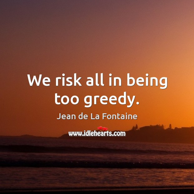 We risk all in being too greedy. Jean de La Fontaine Picture Quote