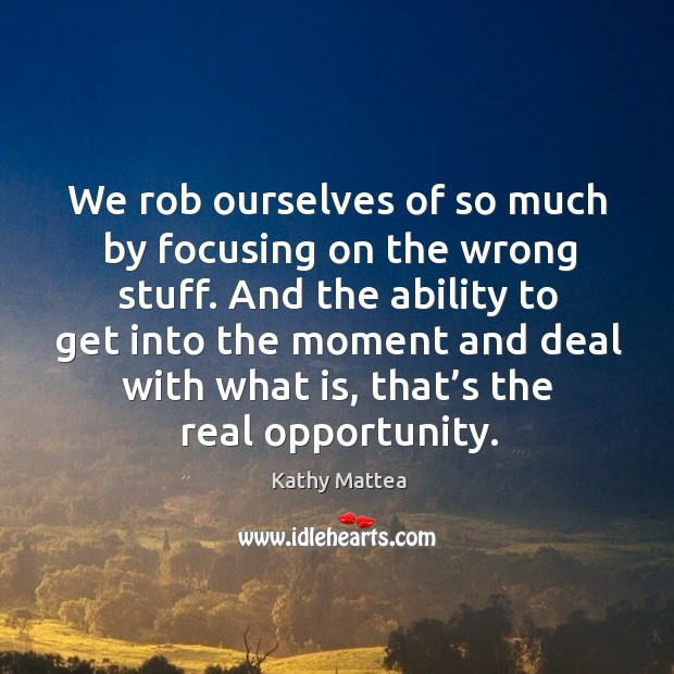 We rob ourselves of so much by focusing on the wrong stuff. Image