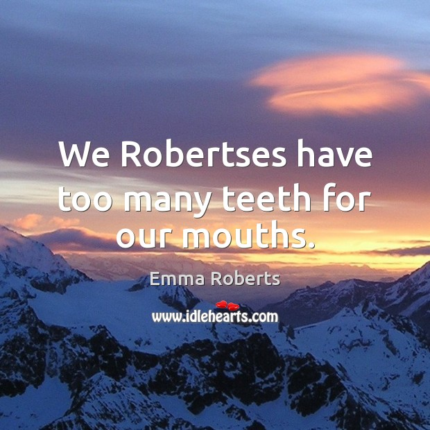 We Robertses have too many teeth for our mouths. Emma Roberts Picture Quote