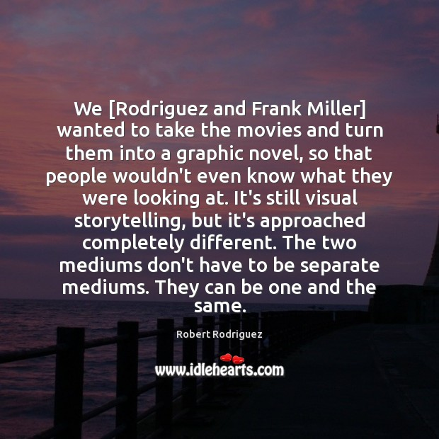 We [Rodriguez and Frank Miller] wanted to take the movies and turn Image