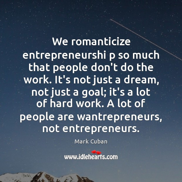 We romanticize entrepreneurshi p so much that people don't do the work. Image