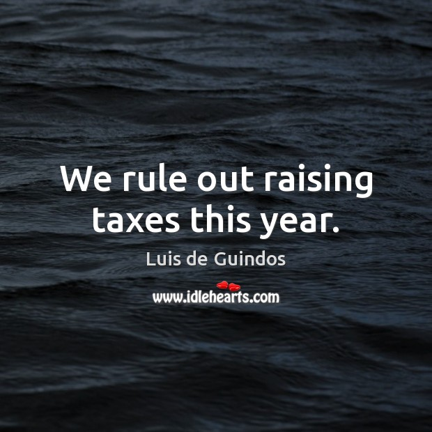 We rule out raising taxes this year. Image