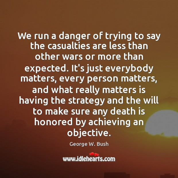 We run a danger of trying to say the casualties are less Death Quotes Image