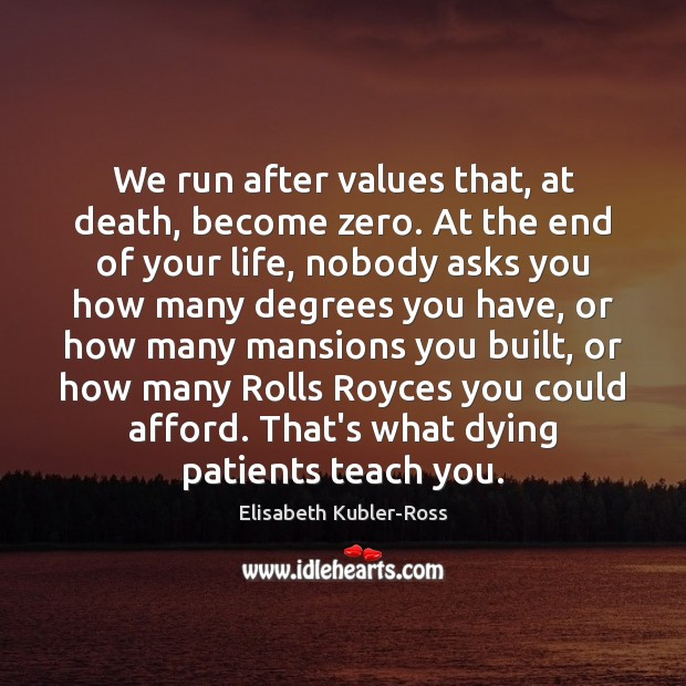 We run after values that, at death, become zero. At the end Elisabeth Kubler-Ross Picture Quote