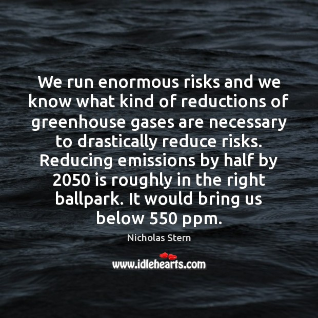 We run enormous risks and we know what kind of reductions of Image
