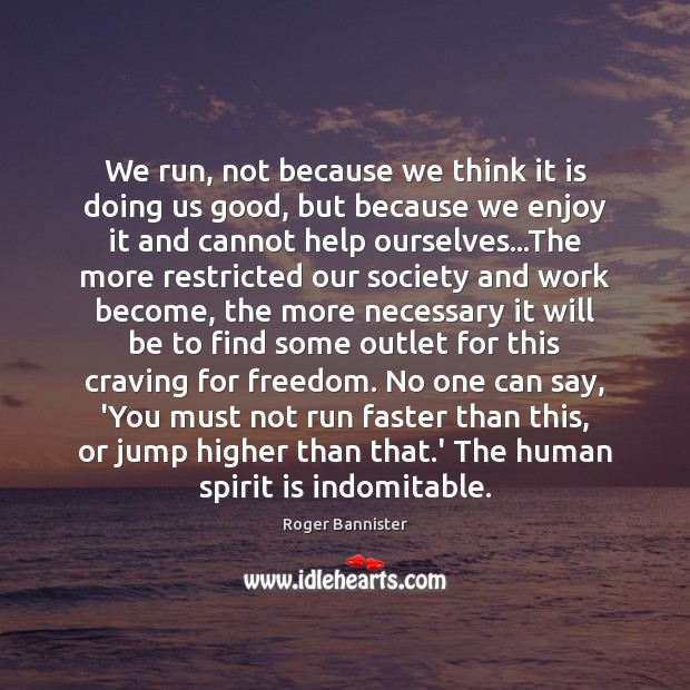 We run, not because we think it is doing us good, but Image