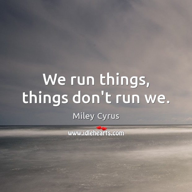 Image, We run things, things don't run we.
