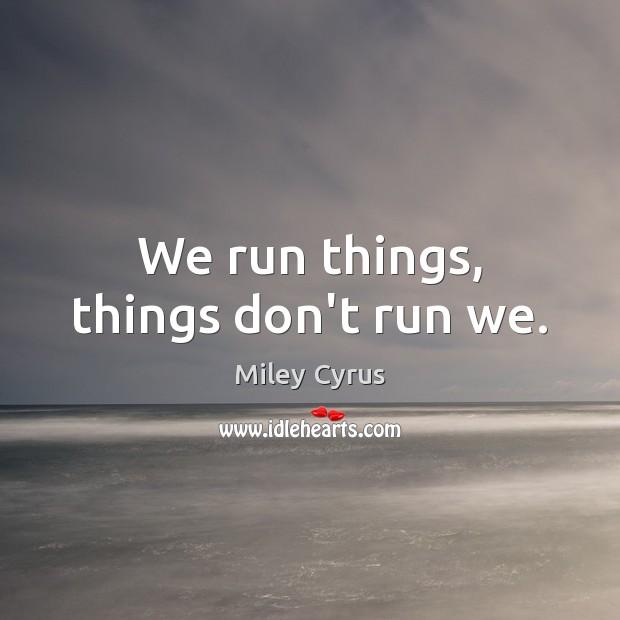 We run things, things don't run we. Image