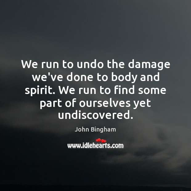 We run to undo the damage we've done to body and spirit. John Bingham Picture Quote