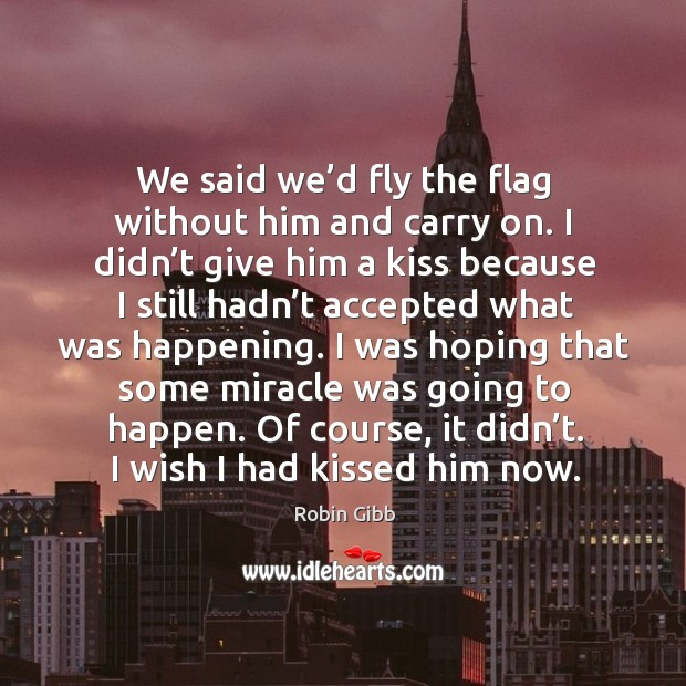 We said we'd fly the flag without him and carry on. I didn't give him a kiss because Robin Gibb Picture Quote