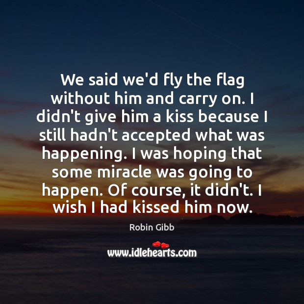 We said we'd fly the flag without him and carry on. I Robin Gibb Picture Quote