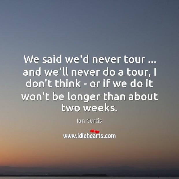 We said we'd never tour … and we'll never do a tour, I Image