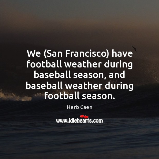 Image, We (San Francisco) have football weather during baseball season, and baseball weather