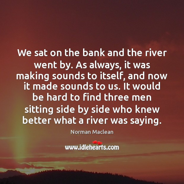 We sat on the bank and the river went by. As always, Norman Maclean Picture Quote