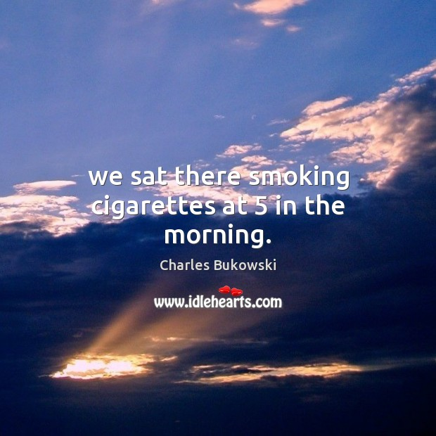 We sat there smoking cigarettes at 5 in the morning. Charles Bukowski Picture Quote