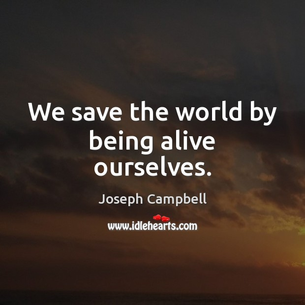 We save the world by being alive ourselves. Image