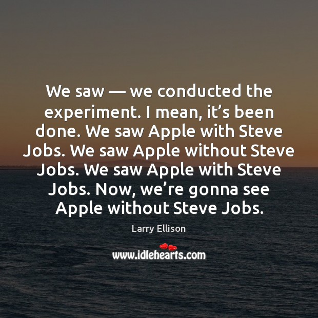 We saw — we conducted the experiment. I mean, it's been done. Larry Ellison Picture Quote