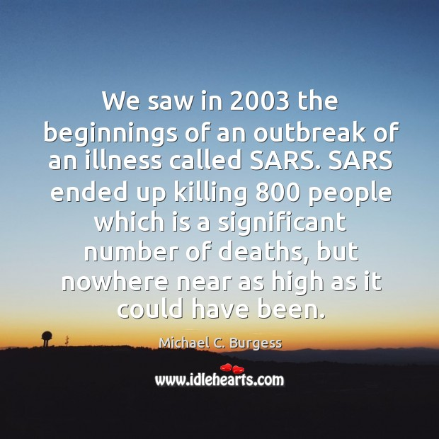 We saw in 2003 the beginnings of an outbreak of an illness called sars. Michael C. Burgess Picture Quote