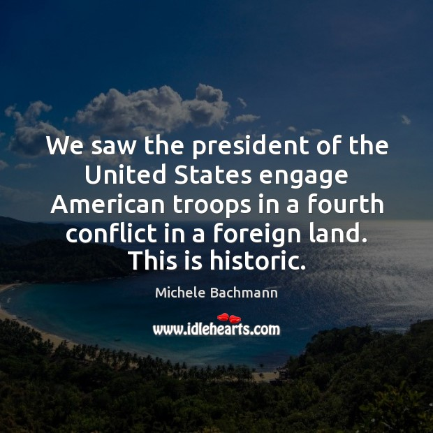 We saw the president of the United States engage American troops in Michele Bachmann Picture Quote