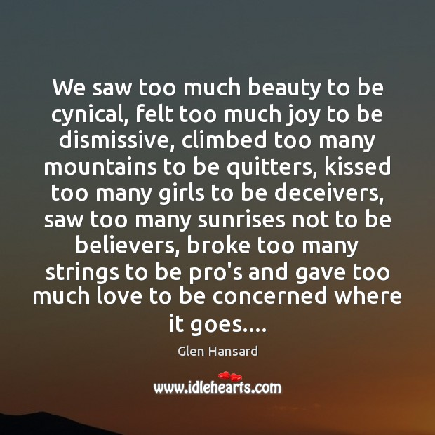 We saw too much beauty to be cynical, felt too much joy Glen Hansard Picture Quote