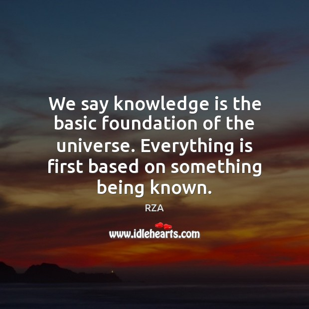 We say knowledge is the basic foundation of the universe. Everything is RZA Picture Quote
