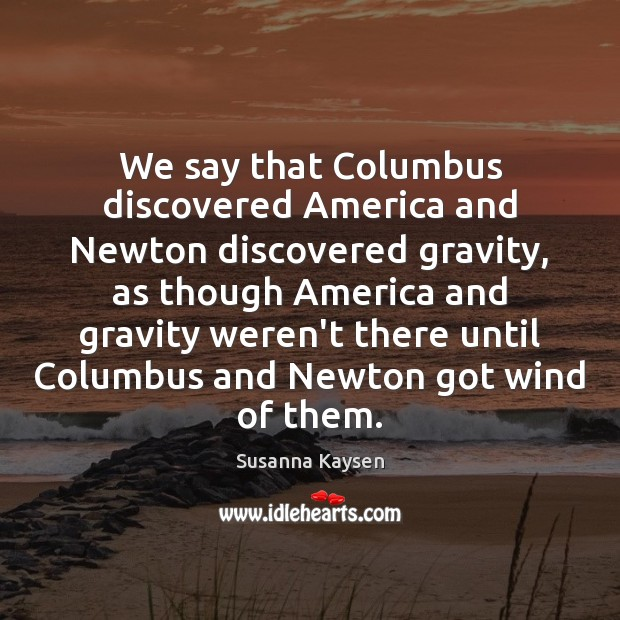 We say that Columbus discovered America and Newton discovered gravity, as though Susanna Kaysen Picture Quote