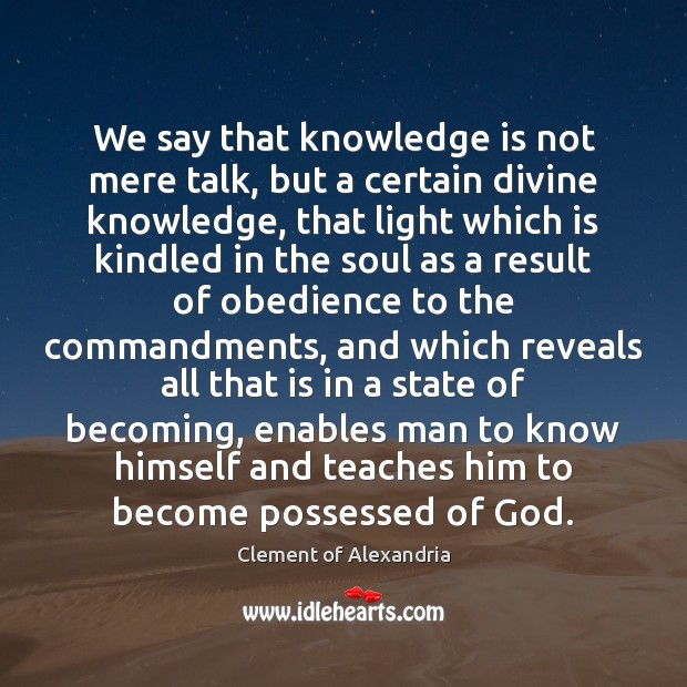 We say that knowledge is not mere talk, but a certain divine Image