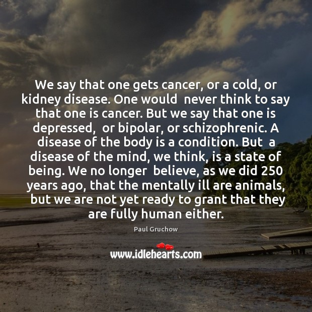We say that one gets cancer, or a cold, or kidney disease. Image
