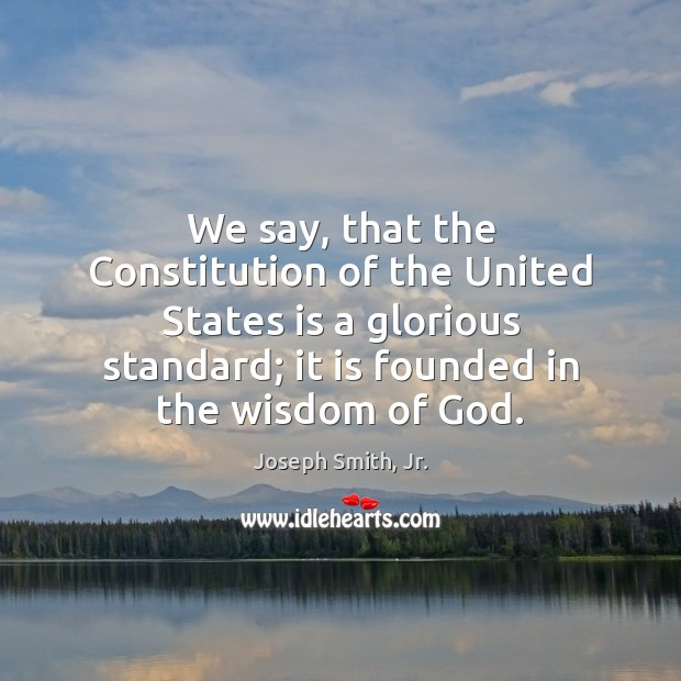 We say, that the Constitution of the United States is a glorious Joseph Smith, Jr. Picture Quote