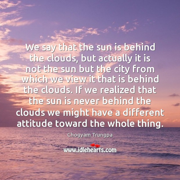 We say that the sun is behind the clouds, but actually it Chogyam Trungpa Picture Quote