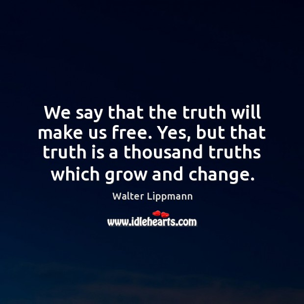 We say that the truth will make us free. Yes, but that Walter Lippmann Picture Quote