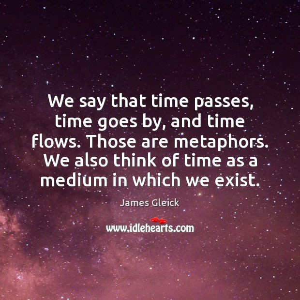 We say that time passes, time goes by, and time flows. Those Image