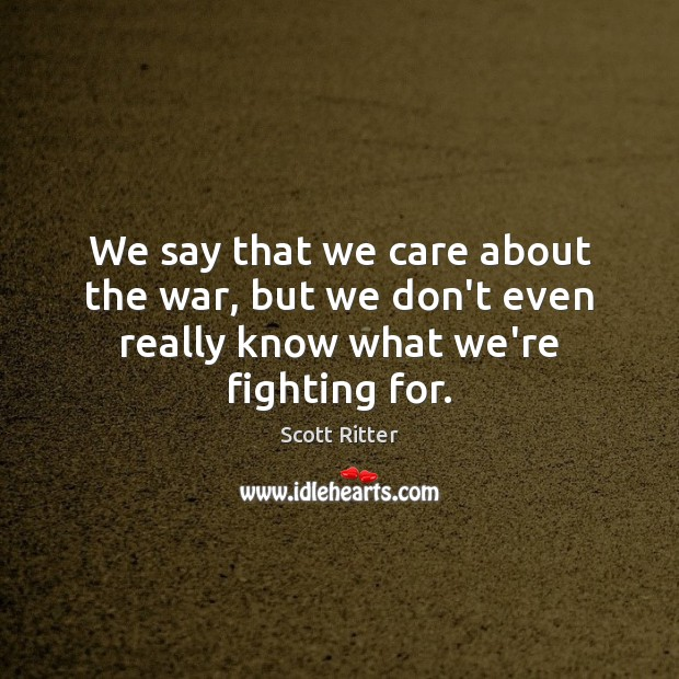 We say that we care about the war, but we don't even really know what we're fighting for. Scott Ritter Picture Quote
