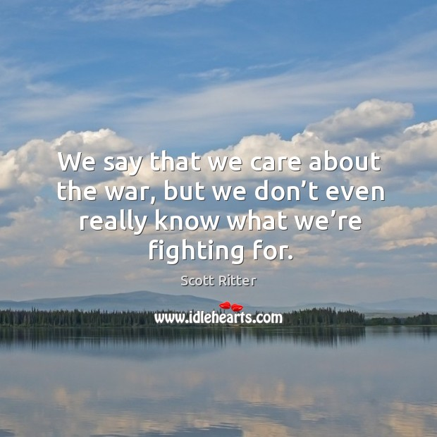 We say that we care about the war, but we don't even really know what we're fighting for. Image