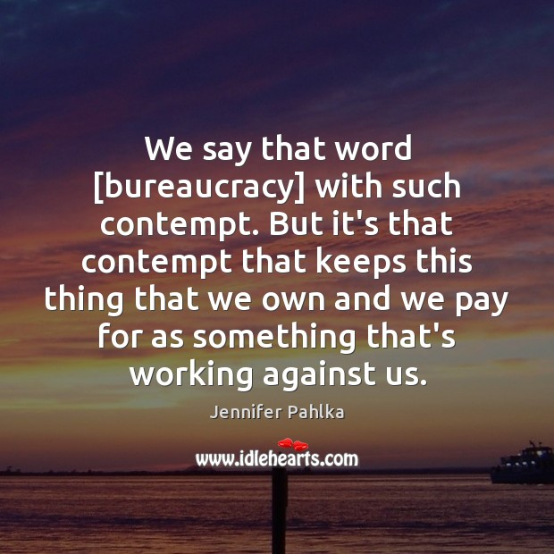 We say that word [bureaucracy] with such contempt. But it's that contempt Image