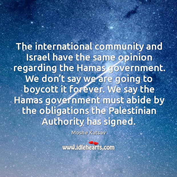 We say the hamas government must abide by the obligations the palestinian authority has signed. Moshe Katsav Picture Quote