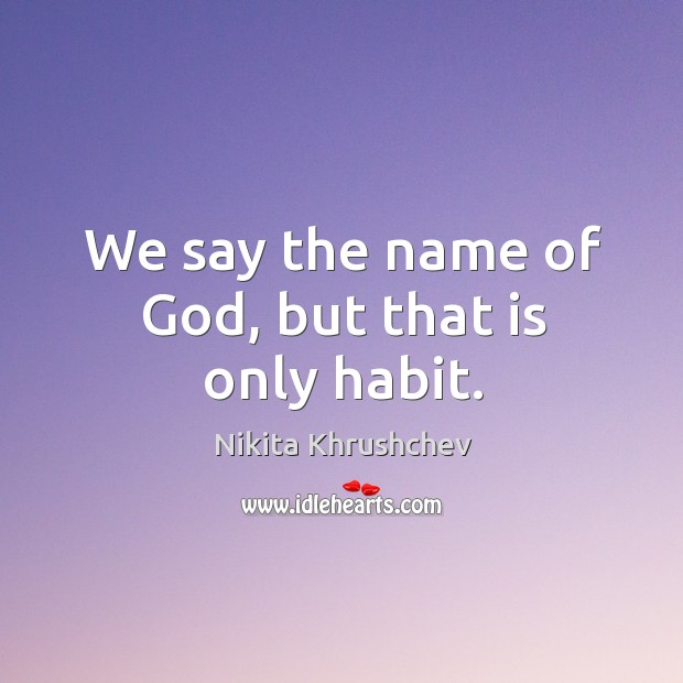 Image, We say the name of God, but that is only habit.