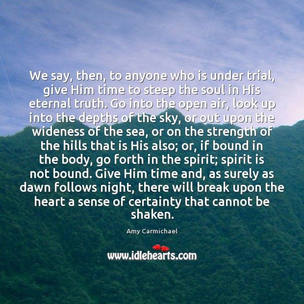 We say, then, to anyone who is under trial, give Him time Eternal Truth Quotes Image
